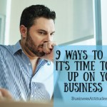 9 WAYS TO KNOW IT'S TIME TO GIVE UP ON YOUR BUSINESS IDEA